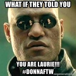What if I told you / Matrix Morpheus - what if they told you you are laurie!!! #donnaftw