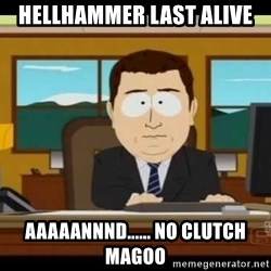 south park aand it's gone - Hellhammer last alive Aaaaannnd...... no clutch magoo