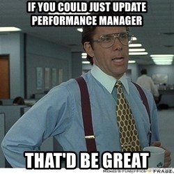 Yeah If You Could Just - If you could just update Performance Manager  That'd be great
