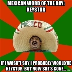 Successful Mexican - Mexican Word of the Day: Keystur If I wasn't shy I probably would've Keystur. But now she's gone...