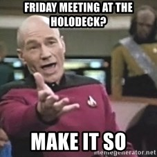 Picard Wtf - Friday meeting at the holodeck? make it so
