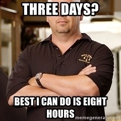 Pawn Stars Rick - Three days? Best I can do is eight hours