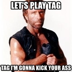 Chuck Norris Meme - let's play tag Tag I'm gonna kick your ass