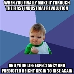 Success Kid - When you finally make it through the first industrial revolution  and your life expectancy and predicted height begin to rise again