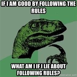 Philosoraptor - If I am good by following the rules What am I if I lie about following rules?