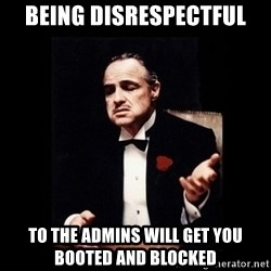 The Godfather - Being disrespectful To the Admins will get you Booted and Blocked
