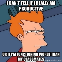Futurama Fry - I can't tell if I really am productive or if I'm functioning worse than my classmates