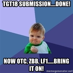 Success Kid - TGT18 Submission....done! Now OTC, ZBB, LF1.....bring it on!