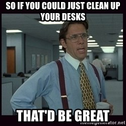 Yeeah..If you could just go ahead and...etc - so if you could just clean up your desks that'd be great
