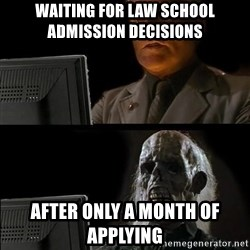 Waiting For - Waiting for Law school admission decisions  After only a month of applying