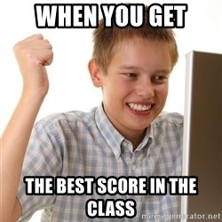 First Day on the internet kid - when you get  the best score in the class