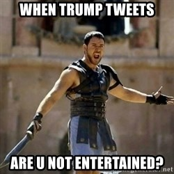 GLADIATOR - When Trump Tweets are U not Entertained?
