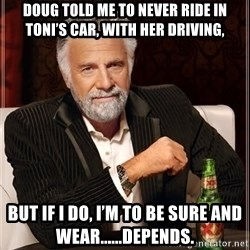 Dos Equis Man - Doug told me to never ride in Toni's car, with her driving, But if I do, I'm to be sure and wear......Depends.