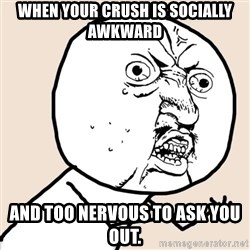 Y U No - when your crush is socially awkward and too nervous to ask you out.