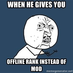 Y U No - when he gives you  offline rank instead of mod