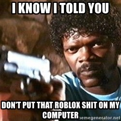 Pulp Fiction - I know I told you  Don't put that Roblox shit on my computer