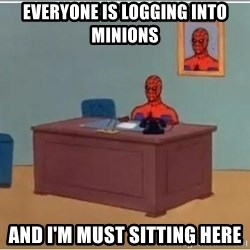 Spiderman Desk - Everyone is logging into minions and I'm must sitting here