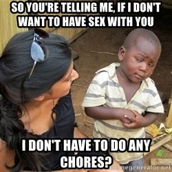 skeptical black kid - so you're telling me, if i don't want to have sex with you I don't have to do any chores?