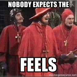 spanish inquisition - Nobody expects the Feels