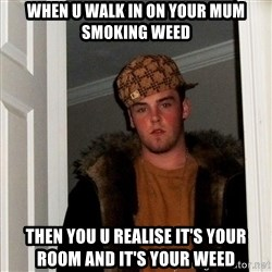 Scumbag Steve - when u walk in on your mum smoking weed then you u realise it's your room and it's your weed
