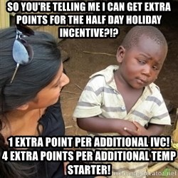 Skeptical 3rd World Kid - SO YOU'RE TELLING ME i CAN GET EXTRA POINTS FOR THE HALF DAY HOLIDAY INCENTIVE?!? 1 EXTRA POINT PER ADDITIONAL IVC!                   4 EXTRA POINTS PER ADDITIONAL TEMP STARTER!