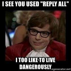 """Dangerously Austin Powers - I see you used """"Reply All"""" I too like to live dangerously"""