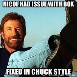 Chuck Norris  - Nicol had issue with box fixed in Chuck style