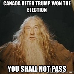 You shall not pass - Canada after trump won the election  You shall not pass