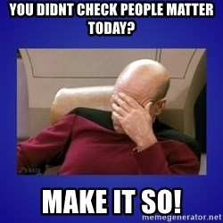 Picard facepalm  - You didnt check People Matter today? Make it so!