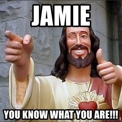 Jesus - jamie You know what you are!!!