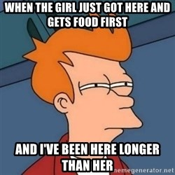 Not sure if troll - when the girl just got here and gets food first and i've been here longer than her