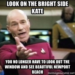 Why the fuck - Look on the bright side Kate You no longer have to look out the window and see beautiful Newport Beach