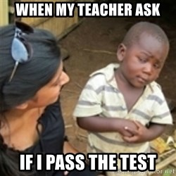 Skeptical african kid  - When my teacher ask  if I pass the test