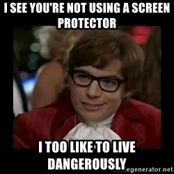 Dangerously Austin Powers - I see you're not using a screen protector I too like to live dangerously