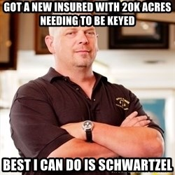 Pawn Stars Rick - got a new insured with 20k acres needing to be keyed Best I can do is schwartzel