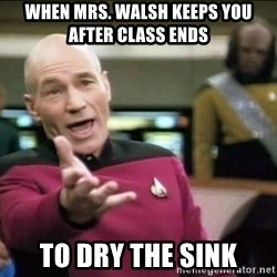 Why the fuck - When Mrs. Walsh keeps you after class ends To dry the sink