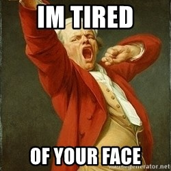 Joseph Ducreux - Im tired of your face