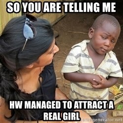 So You're Telling me - so you are telling me  HW managed to attract a real girl