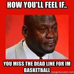 crying michael jordan - How you'll feel if.. you miss the dead line for IM Basketball