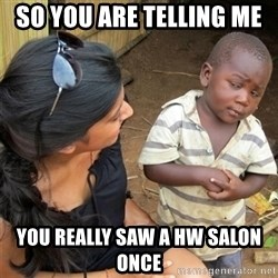 So You're Telling me - so you are telling me  you really saw a HW Salon once