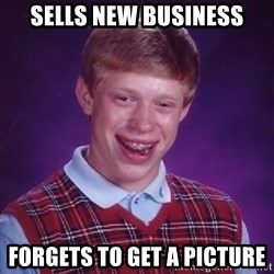 Bad Luck Brian - Sells new business Forgets to get a picture