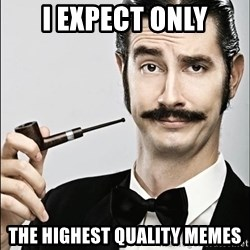 Rich Guy - I expect only the highest quality memes