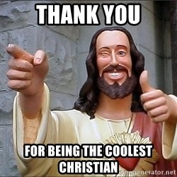 Jesus - THank you For being the coolest christian