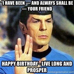 "Spock - ""I have been — and always shall be — your friend Happy Birthday - Live long and prosper"