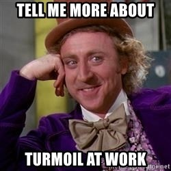 WillyWonka - tell me more about turmoil at work