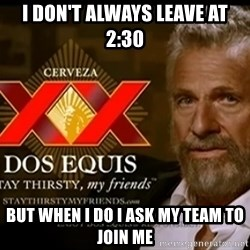 Dos Equis Man - I don't always leave at 2:30 But when I do I ask my team to join me