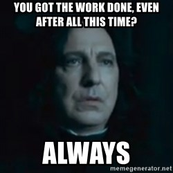 Always Snape - You got the work done, even after all this time? Always