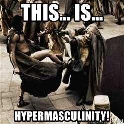 sparta kick - THIS... IS... HYPERMASCULINITY!