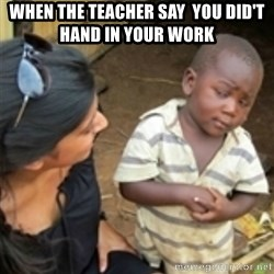 Skeptical african kid  - When the teacher say  you did't hand in your work
