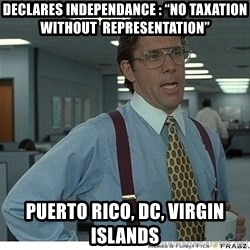 "Yeah If You Could Just - Declares Independance : ""No taxation Without  Representation"" Puerto Rico, DC, Virgin Islands"